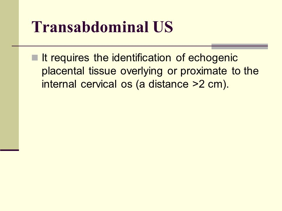 Transabdominal US It requires the identification of echogenic placental tissue overlying or proximate to the internal cervical os (a distance >2 cm).