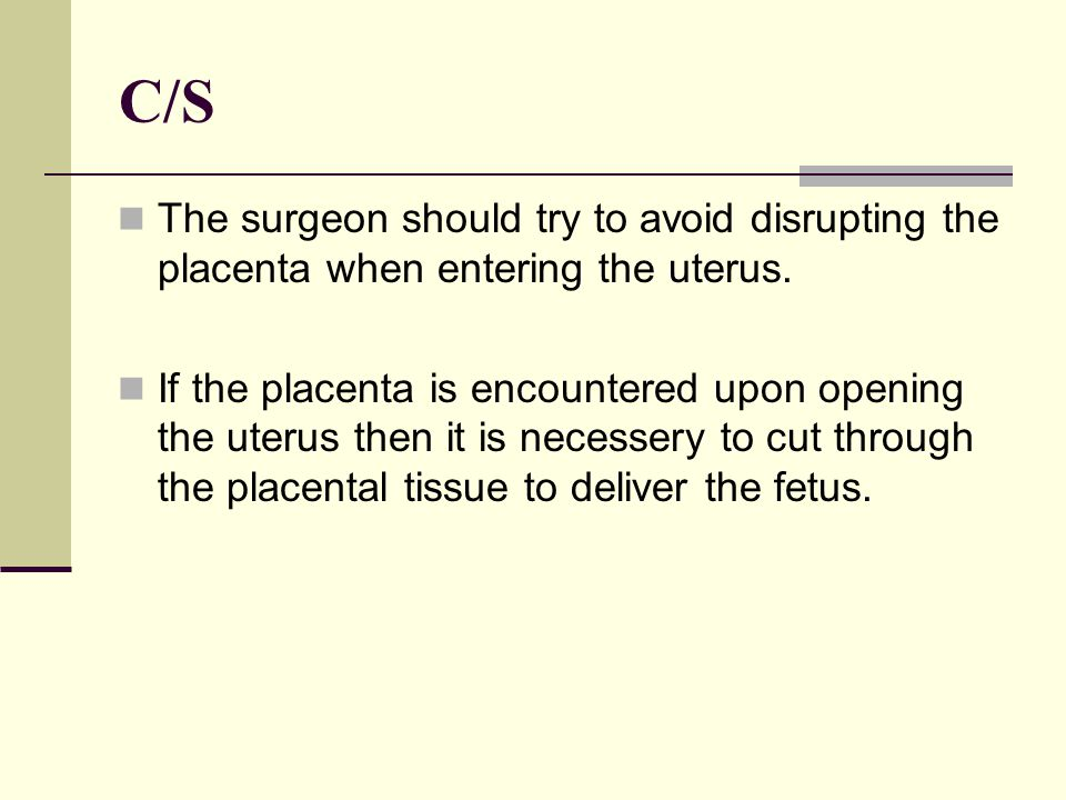 C/S The surgeon should try to avoid disrupting the placenta when entering the uterus.