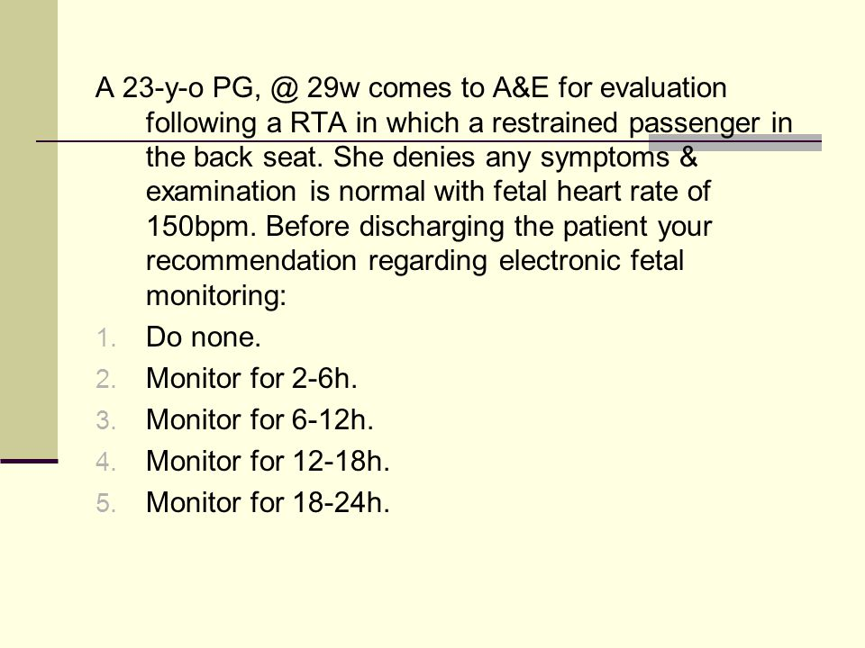 A 23-y-o PG, @ 29w comes to A&E for evaluation following a RTA in which a restrained passenger in the back seat. She denies any symptoms & examination is normal with fetal heart rate of 150bpm. Before discharging the patient your recommendation regarding electronic fetal monitoring: