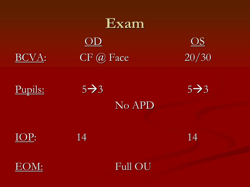 Exam OD OS BCVA: CF @ Face 20/30 Pupils: 53 53 No APD IOP: 14 14