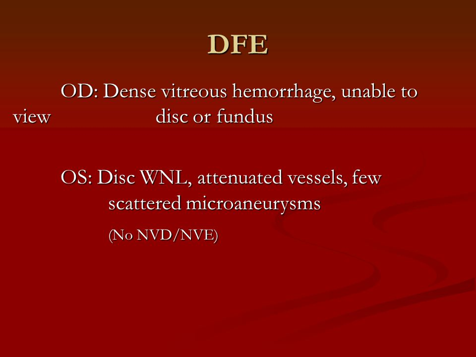 DFE OD: Dense vitreous hemorrhage, unable to view disc or fundus