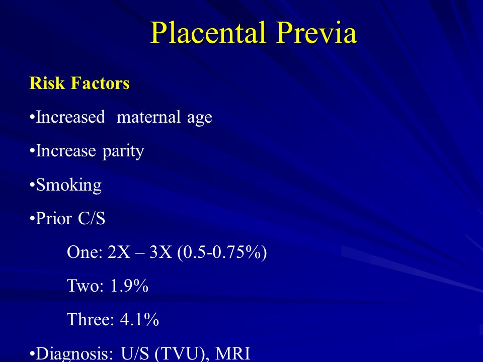 Placental Previa Risk Factors Increased maternal age Increase parity