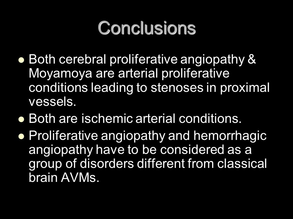 Conclusions Both cerebral proliferative angiopathy & Moyamoya are arterial proliferative conditions leading to stenoses in proximal vessels.