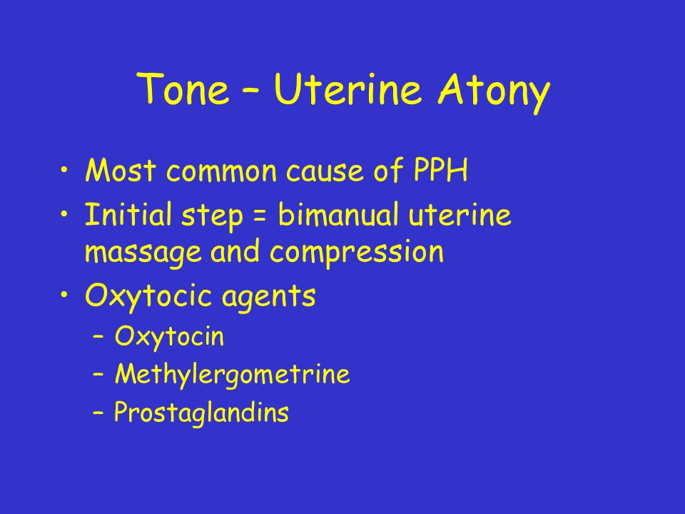 Tone – Uterine Atony Most common cause of PPH