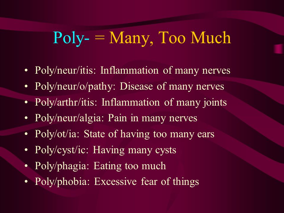 Poly- = Many, Too Much Poly/neur/itis: Inflammation of many nerves