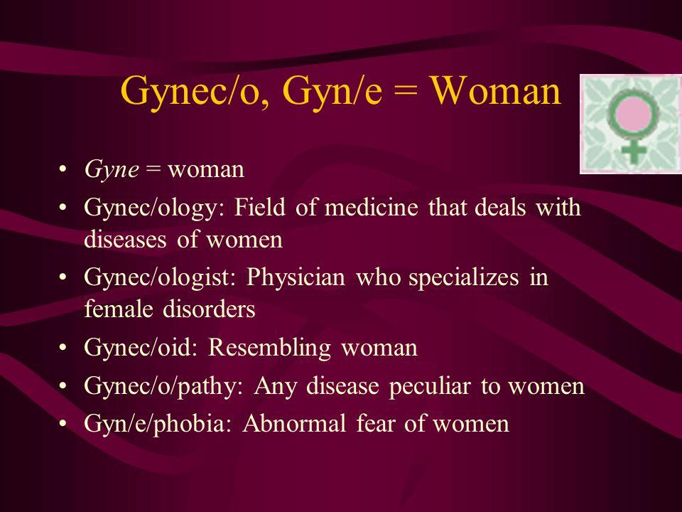 Gynec/o, Gyn/e = Woman Gyne = woman