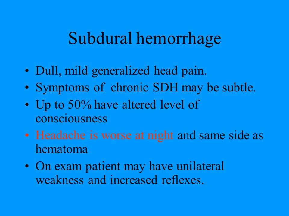 Subdural hemorrhage Dull, mild generalized head pain.