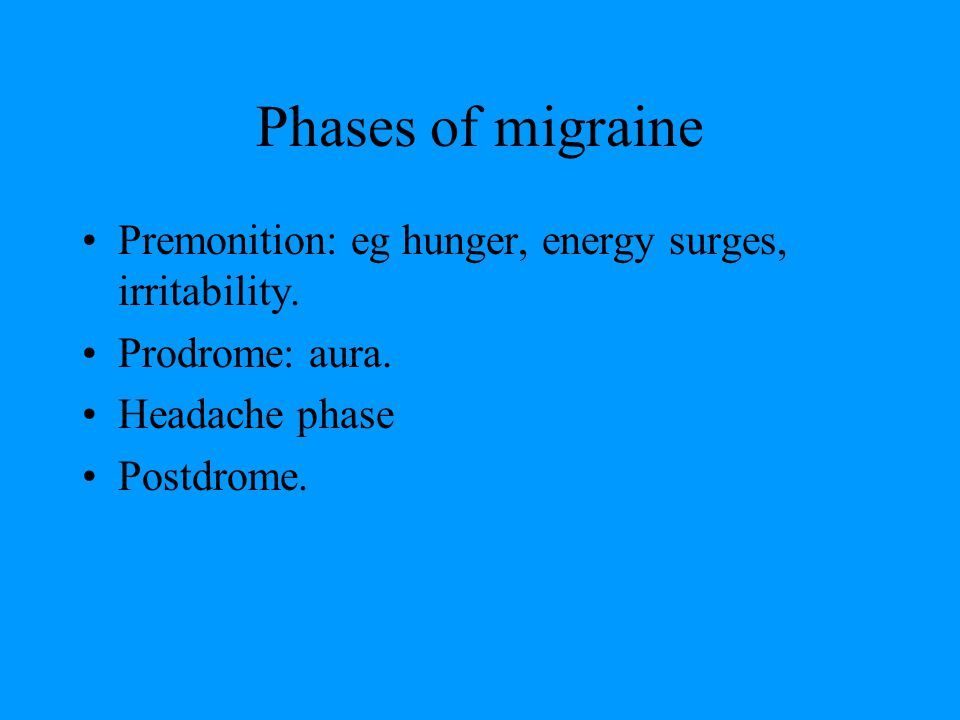 Phases of migraine Premonition: eg hunger, energy surges, irritability. Prodrome: aura. Headache phase.