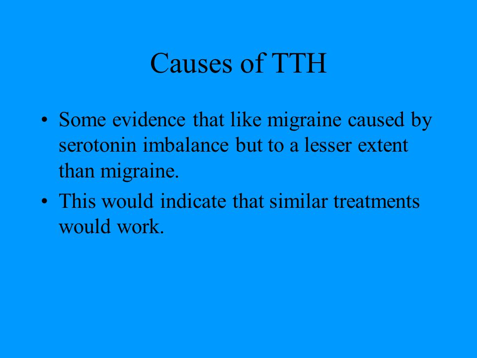 Causes of TTH Some evidence that like migraine caused by serotonin imbalance but to a lesser extent than migraine.