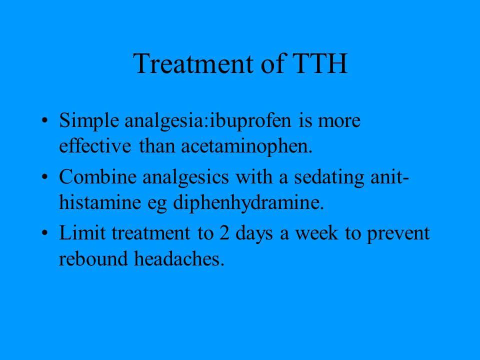 Treatment of TTH Simple analgesia:ibuprofen is more effective than acetaminophen.