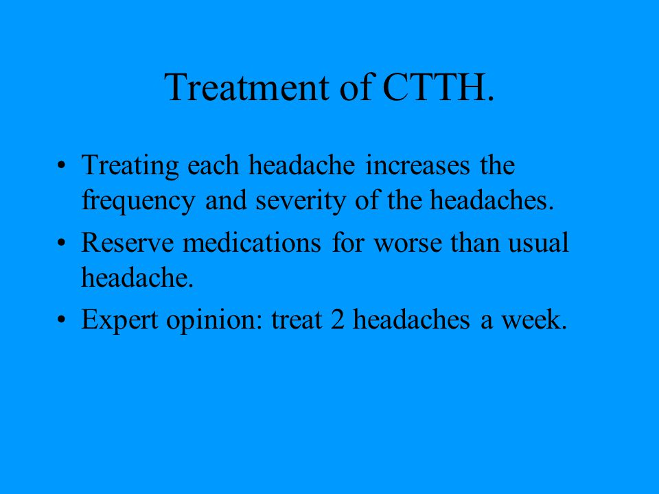 Treatment of CTTH. Treating each headache increases the frequency and severity of the headaches. Reserve medications for worse than usual headache.