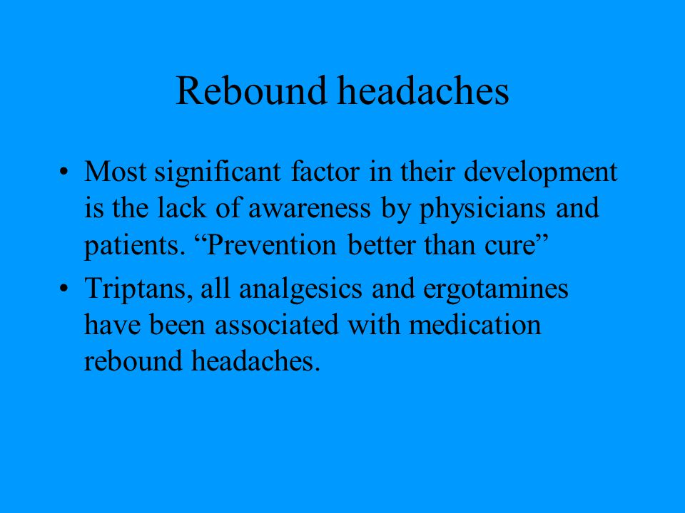 Rebound headaches Most significant factor in their development is the lack of awareness by physicians and patients. Prevention better than cure