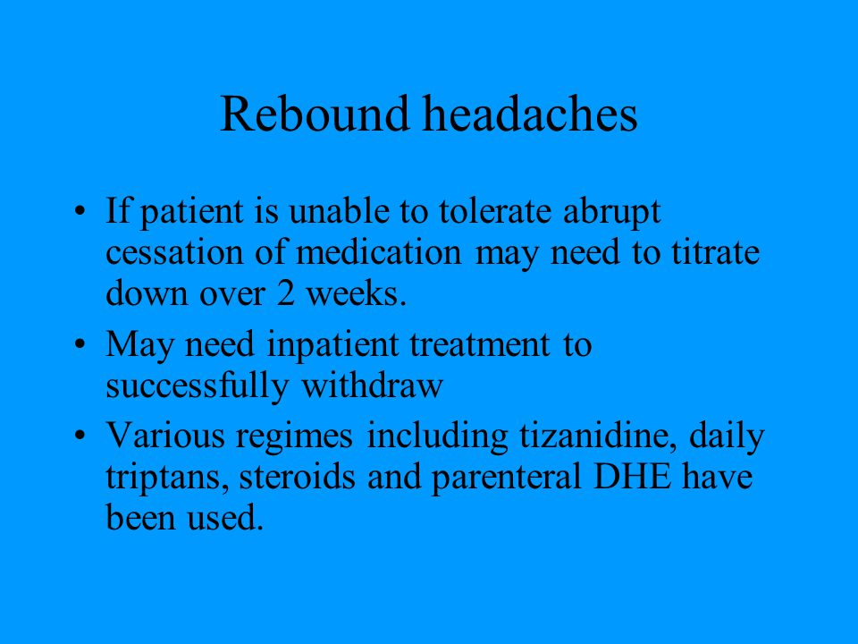 Rebound headaches If patient is unable to tolerate abrupt cessation of medication may need to titrate down over 2 weeks.