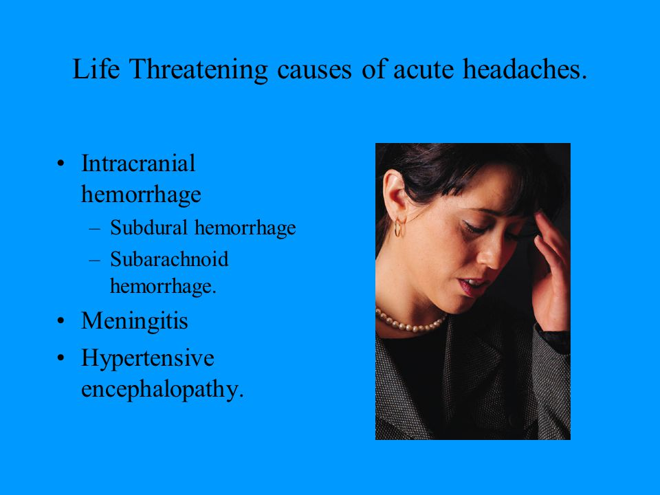 Life Threatening causes of acute headaches.