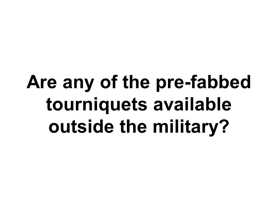 Are any of the pre-fabbed tourniquets available outside the military