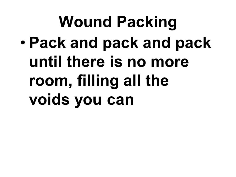 Wound Packing Pack and pack and pack until there is no more room, filling all the voids you can
