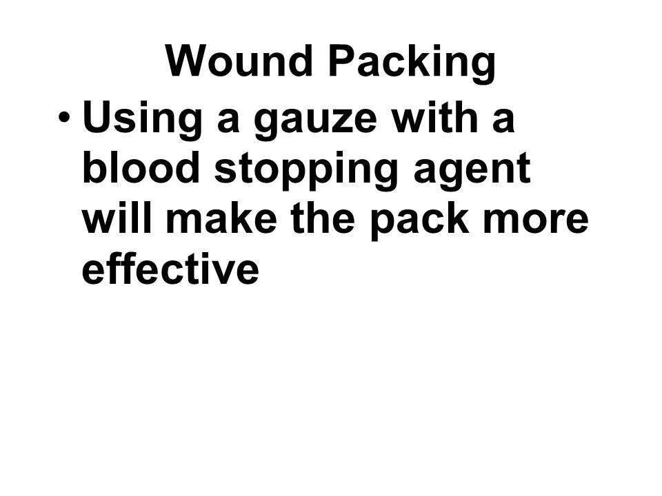 Wound Packing Using a gauze with a blood stopping agent will make the pack more effective