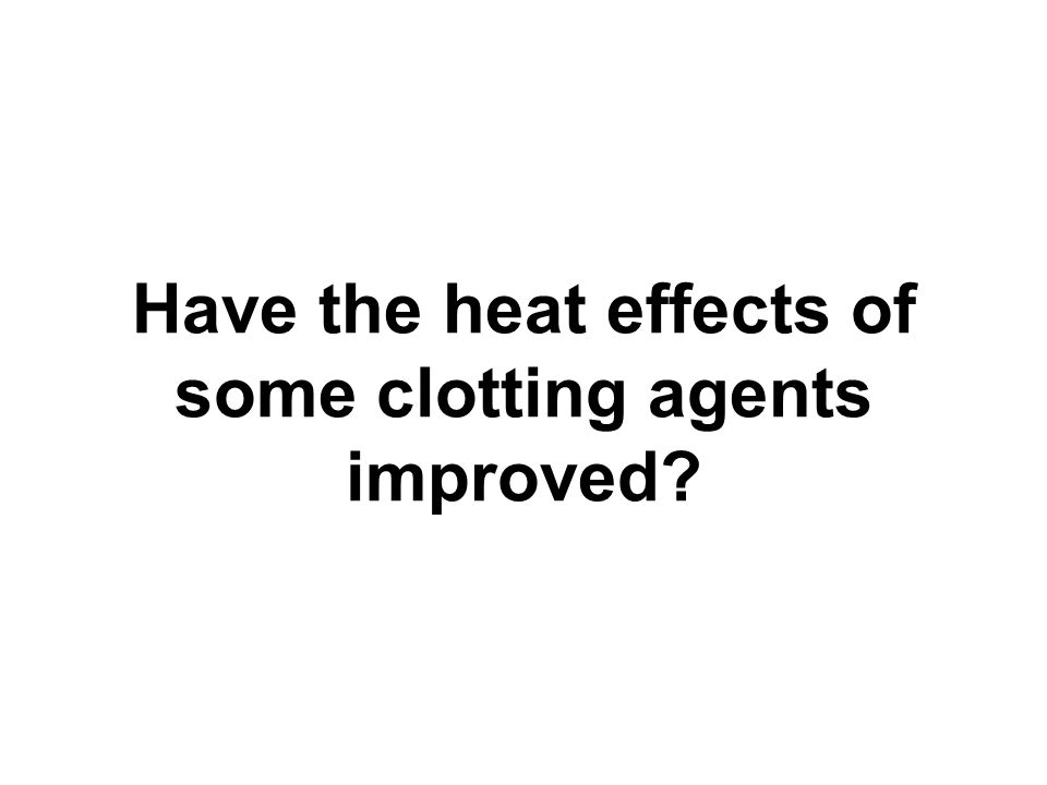 Have the heat effects of some clotting agents improved