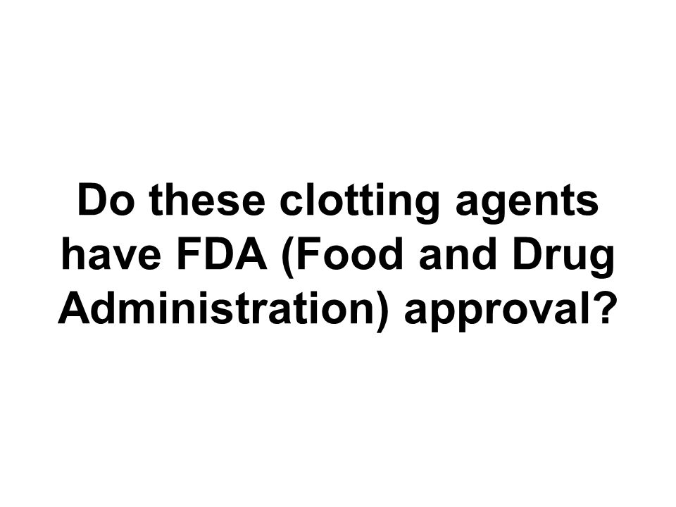Do these clotting agents have FDA (Food and Drug Administration) approval