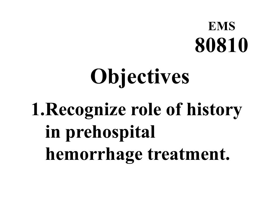 EMS 80810 Objectives Recognize role of history in prehospital hemorrhage treatment.