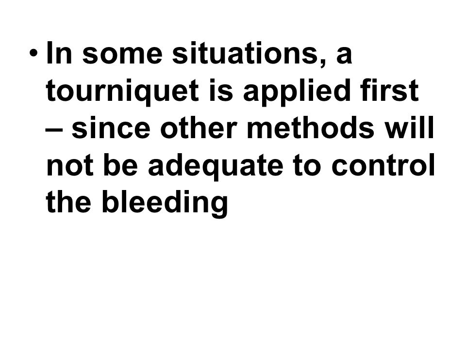 In some situations, a tourniquet is applied first – since other methods will not be adequate to control the bleeding