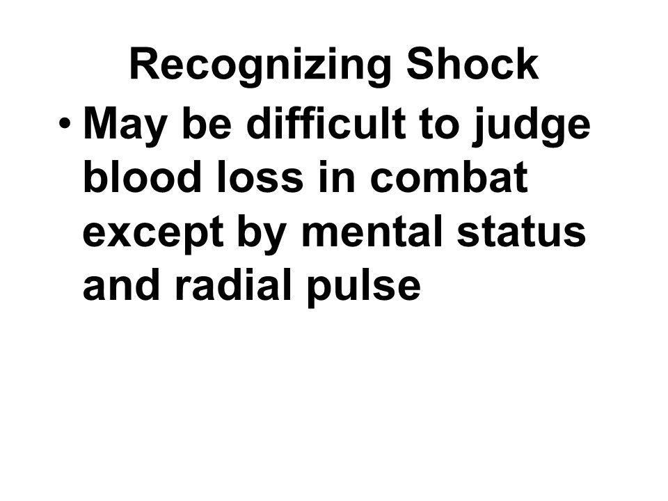 Recognizing Shock May be difficult to judge blood loss in combat except by mental status and radial pulse.