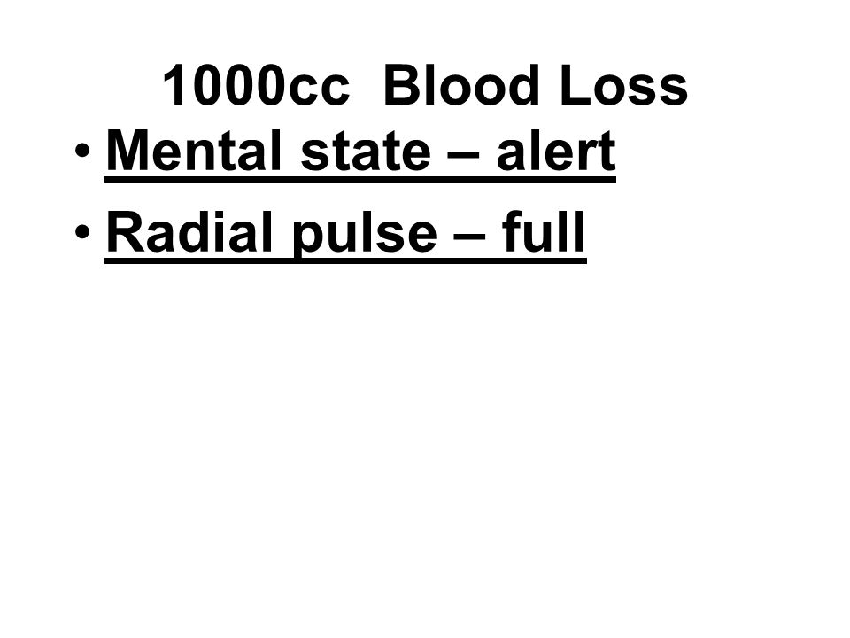 1000cc Blood Loss Mental state – alert Radial pulse – full