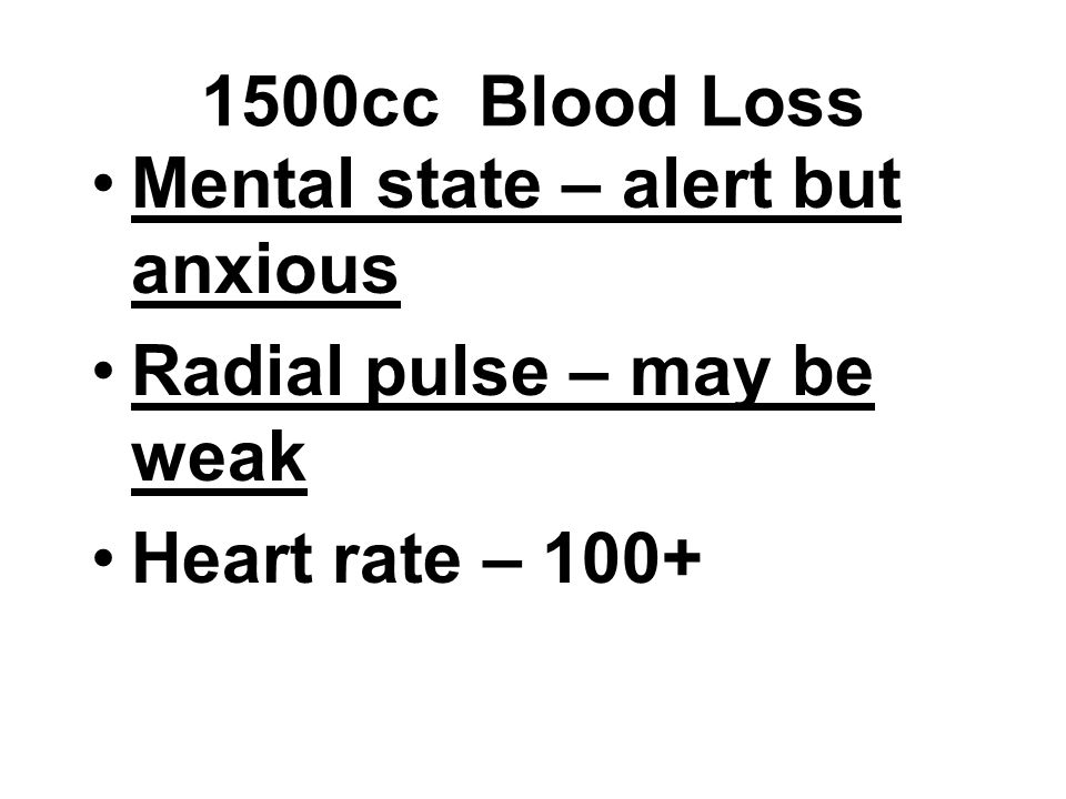 1500cc Blood Loss Mental state – alert but anxious Radial pulse – may be weak Heart rate – 100+