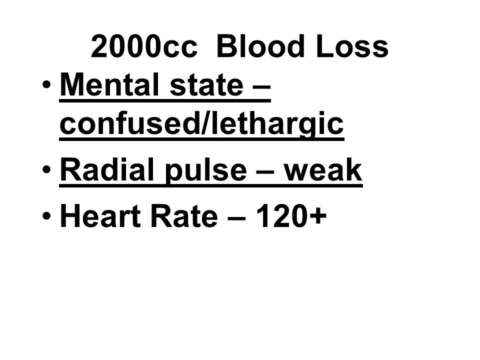 2000cc Blood Loss Mental state – confused/lethargic Radial pulse – weak Heart Rate – 120+