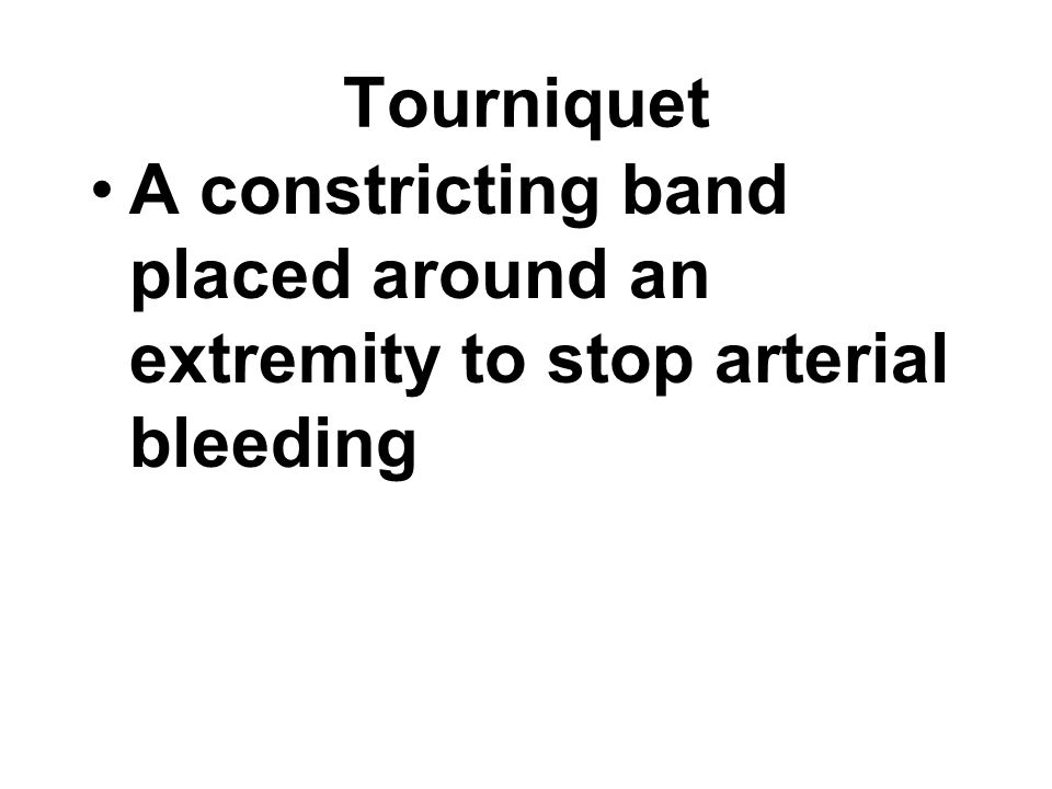 Tourniquet A constricting band placed around an extremity to stop arterial bleeding
