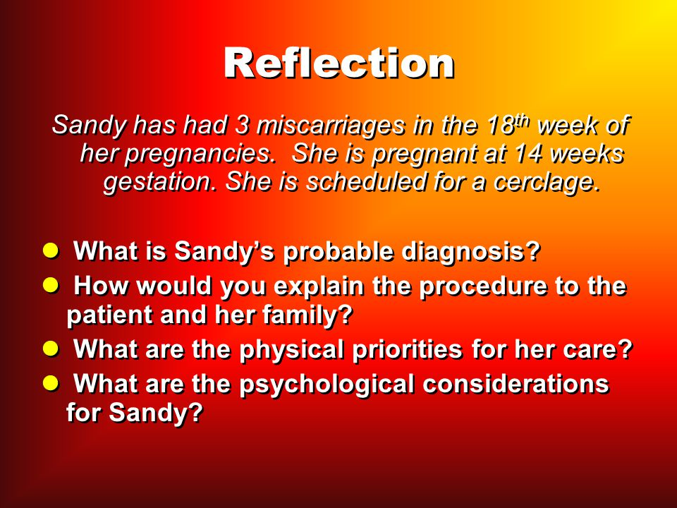 Reflection Sandy has had 3 miscarriages in the 18th week of her pregnancies. She is pregnant at 14 weeks gestation. She is scheduled for a cerclage.