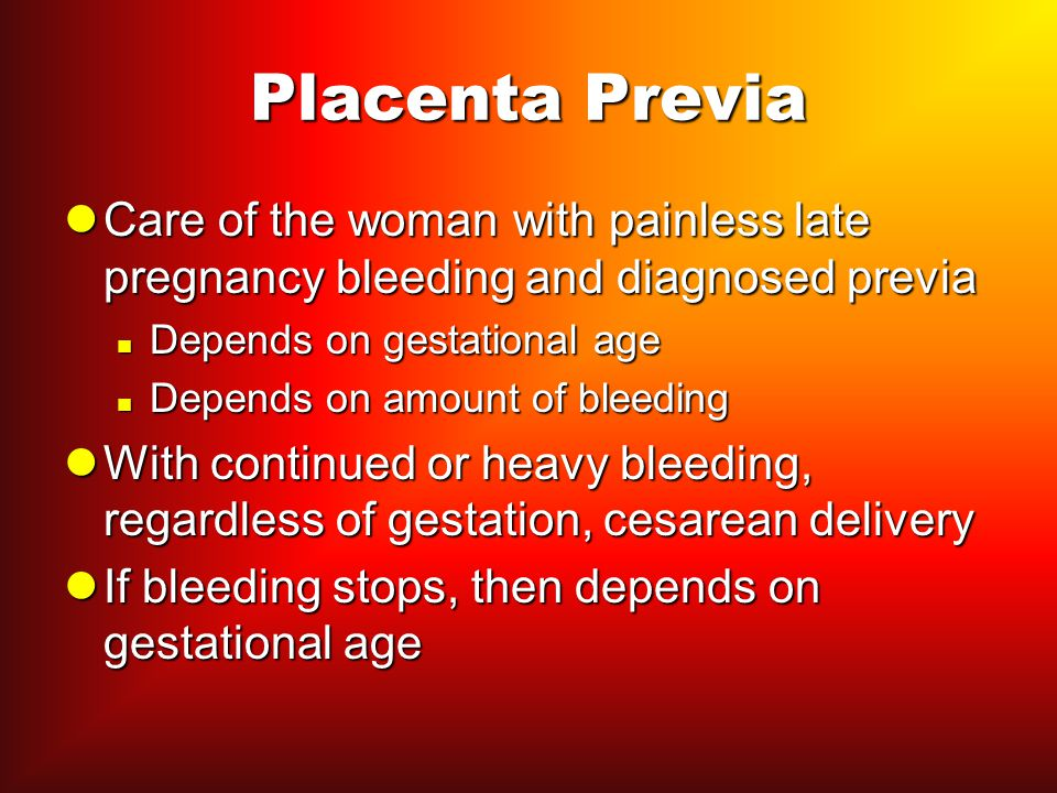 Placenta Previa Care of the woman with painless late pregnancy bleeding and diagnosed previa. Depends on gestational age.