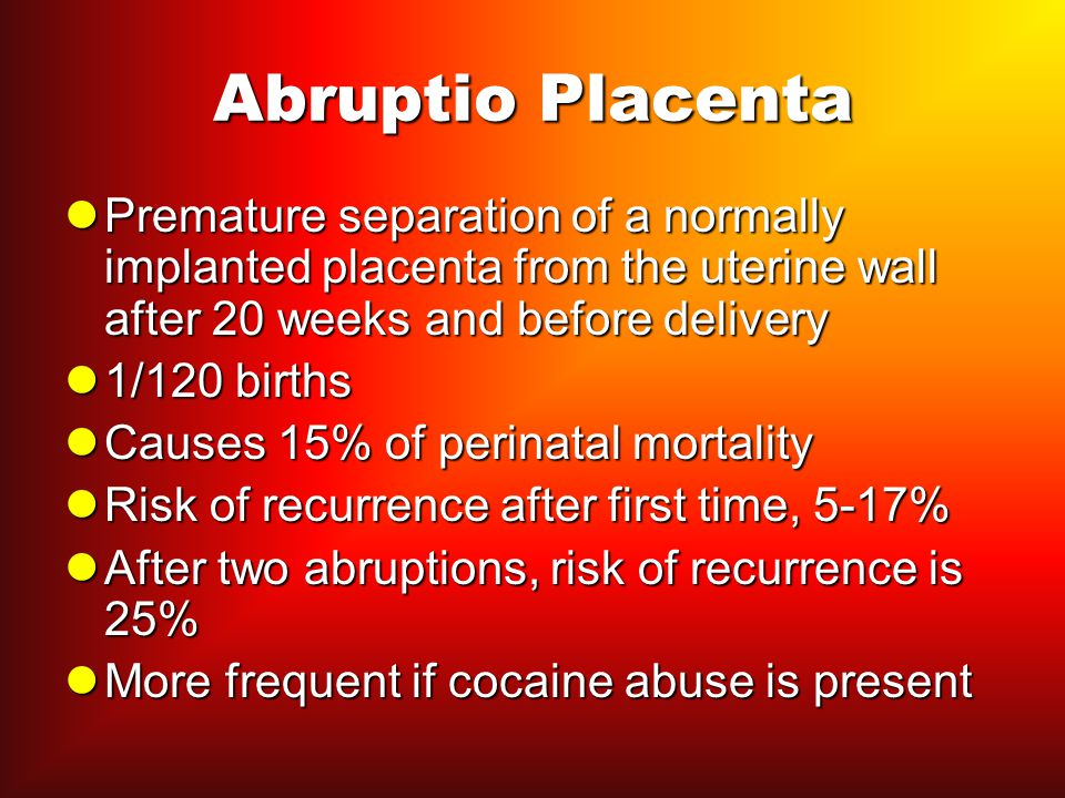 Abruptio Placenta Premature separation of a normally implanted placenta from the uterine wall after 20 weeks and before delivery.