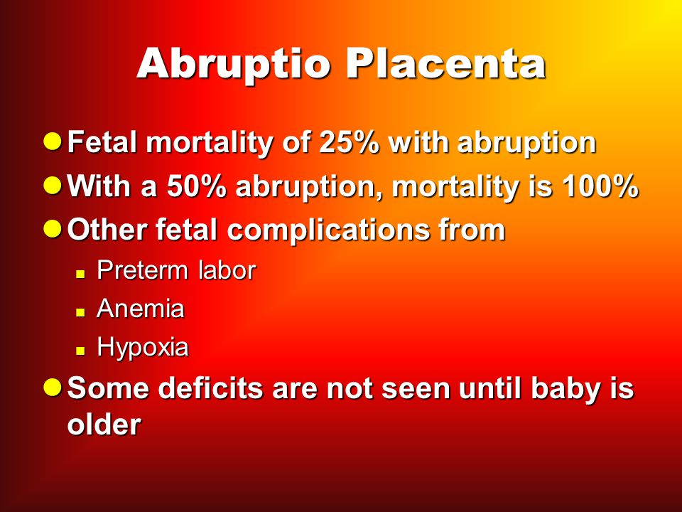 Abruptio Placenta Fetal mortality of 25% with abruption