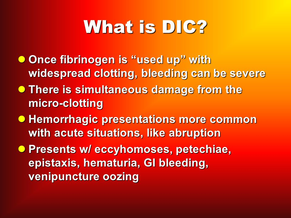 What is DIC Once fibrinogen is used up with widespread clotting, bleeding can be severe. There is simultaneous damage from the micro-clotting.