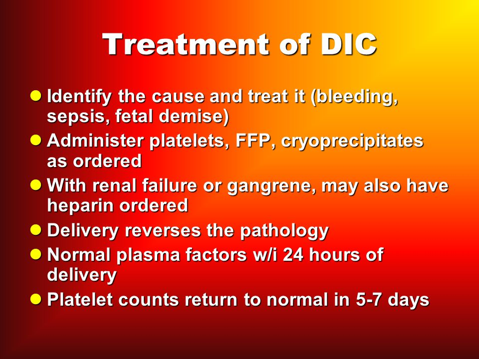 Treatment of DIC Identify the cause and treat it (bleeding, sepsis, fetal demise) Administer platelets, FFP, cryoprecipitates as ordered.