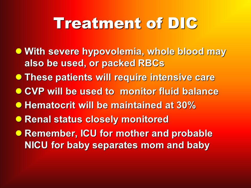 Treatment of DIC With severe hypovolemia, whole blood may also be used, or packed RBCs. These patients will require intensive care.