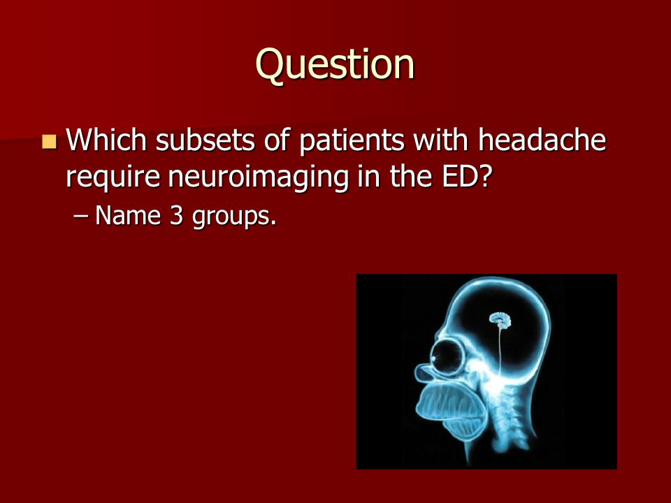 Question Which subsets of patients with headache require neuroimaging in the ED Name 3 groups.