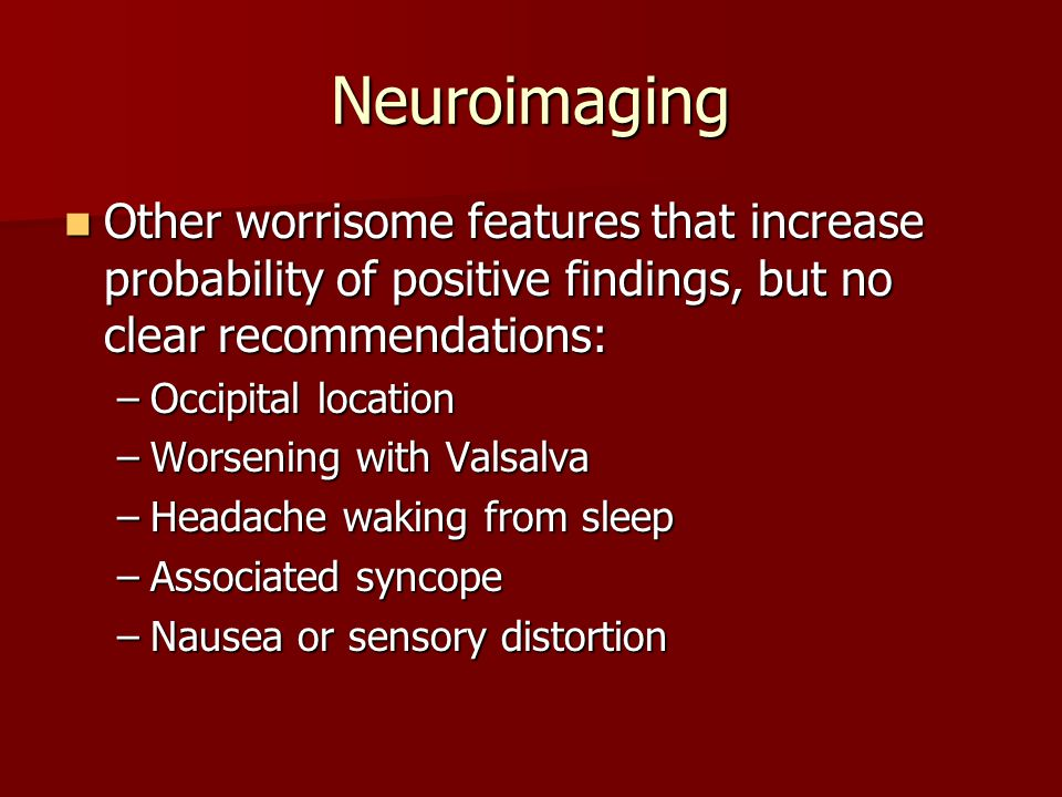 Neuroimaging Other worrisome features that increase probability of positive findings, but no clear recommendations: