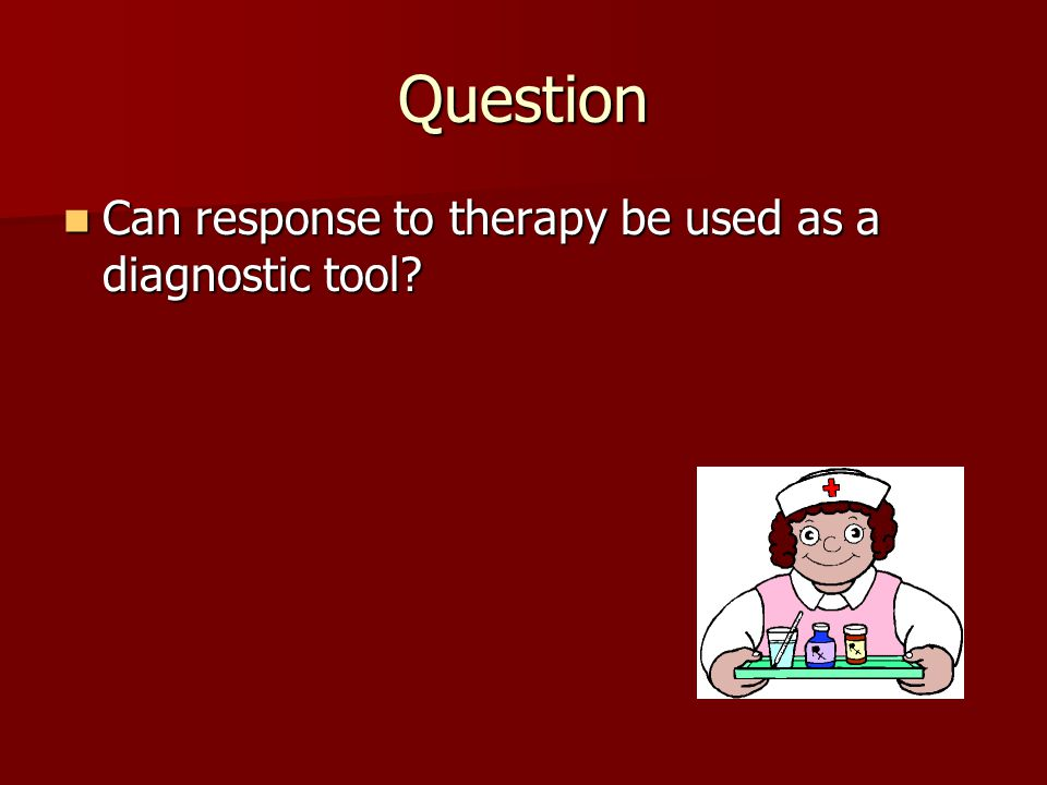 Question Can response to therapy be used as a diagnostic tool