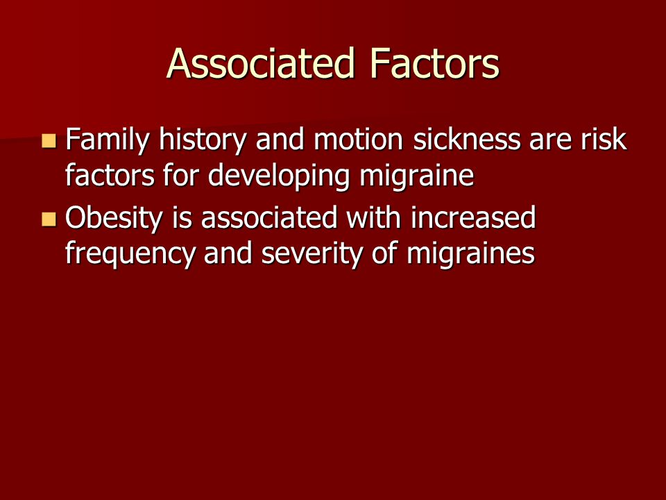 Associated Factors Family history and motion sickness are risk factors for developing migraine.