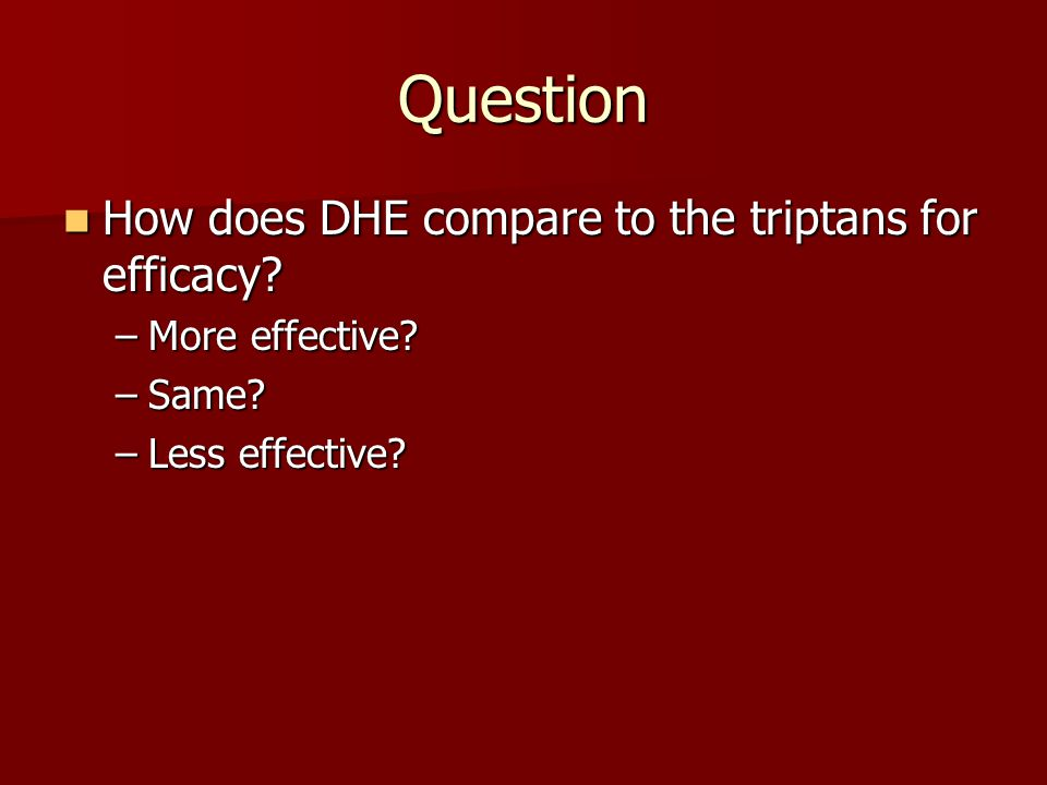Question How does DHE compare to the triptans for efficacy