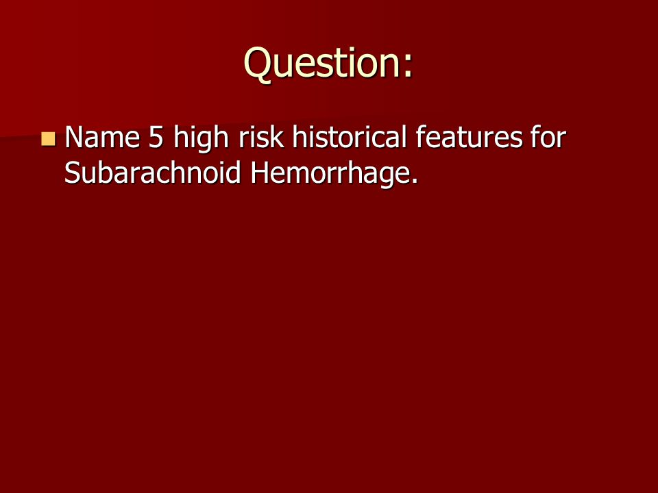 Question: Name 5 high risk historical features for Subarachnoid Hemorrhage.