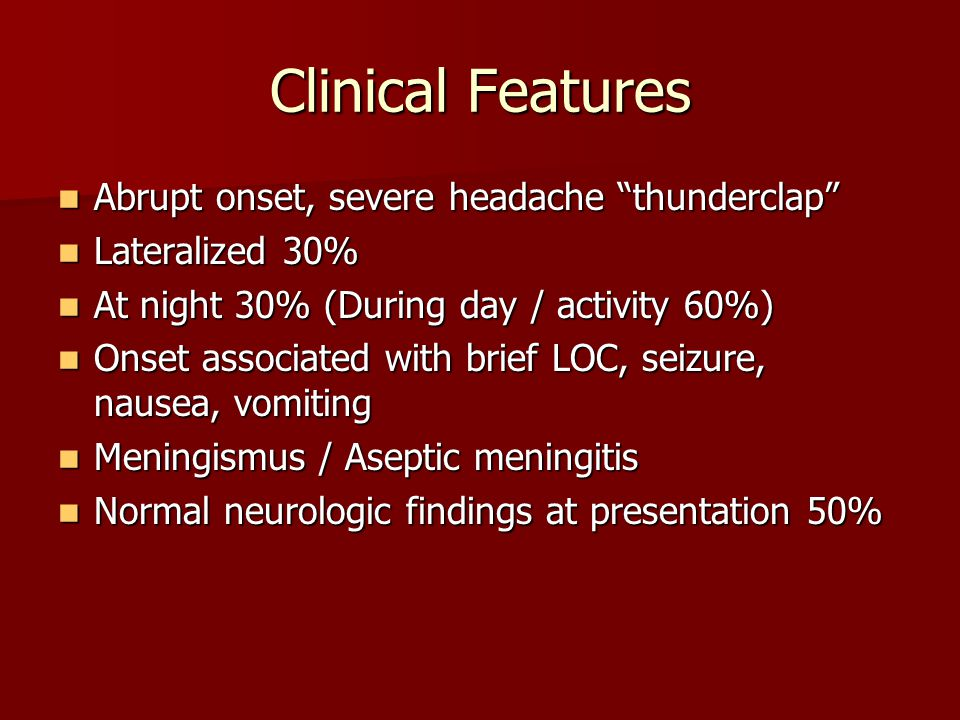 Clinical Features Abrupt onset, severe headache thunderclap