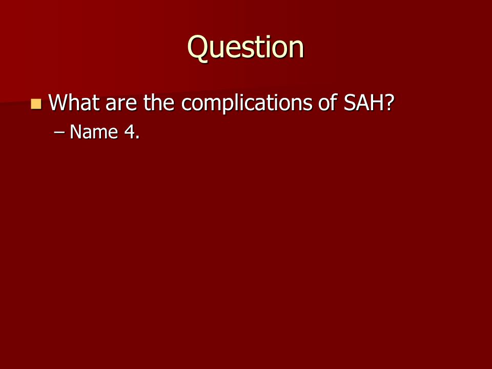 Question What are the complications of SAH Name 4.