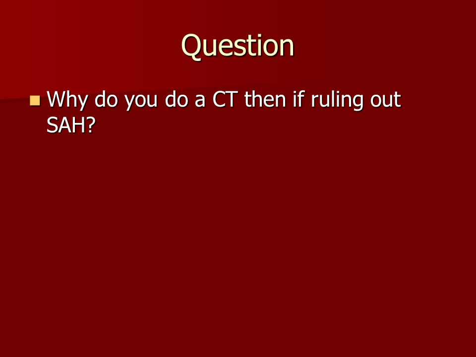 Question Why do you do a CT then if ruling out SAH