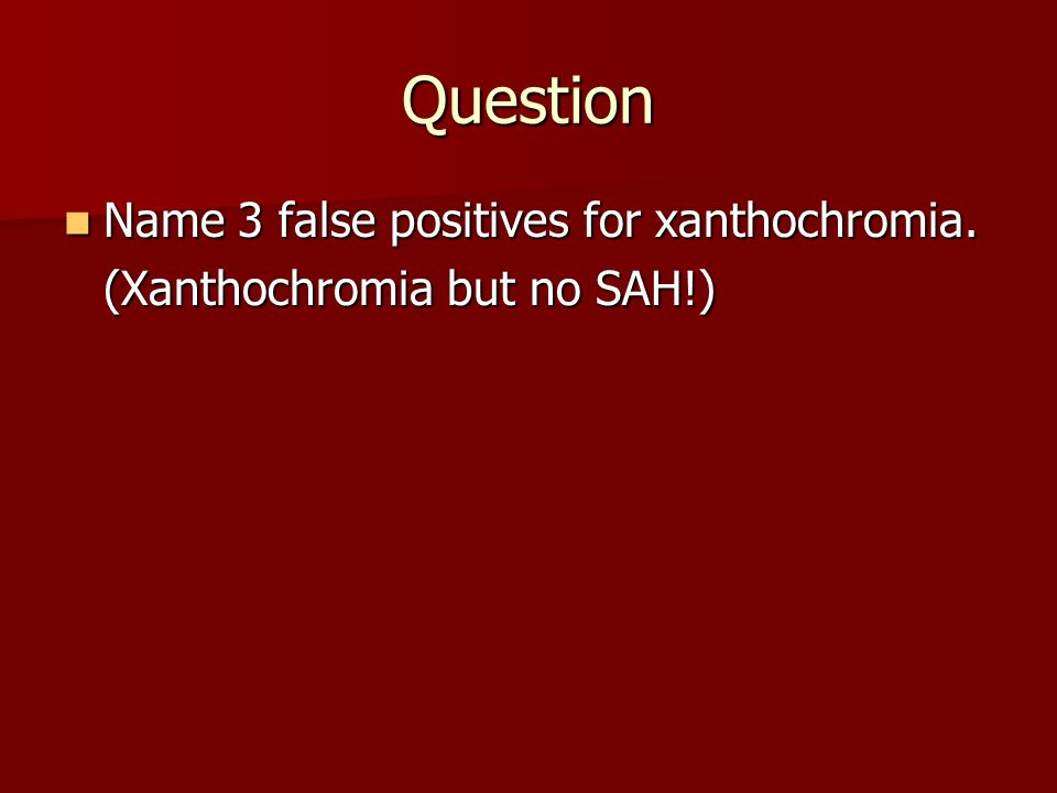 Question Name 3 false positives for xanthochromia.