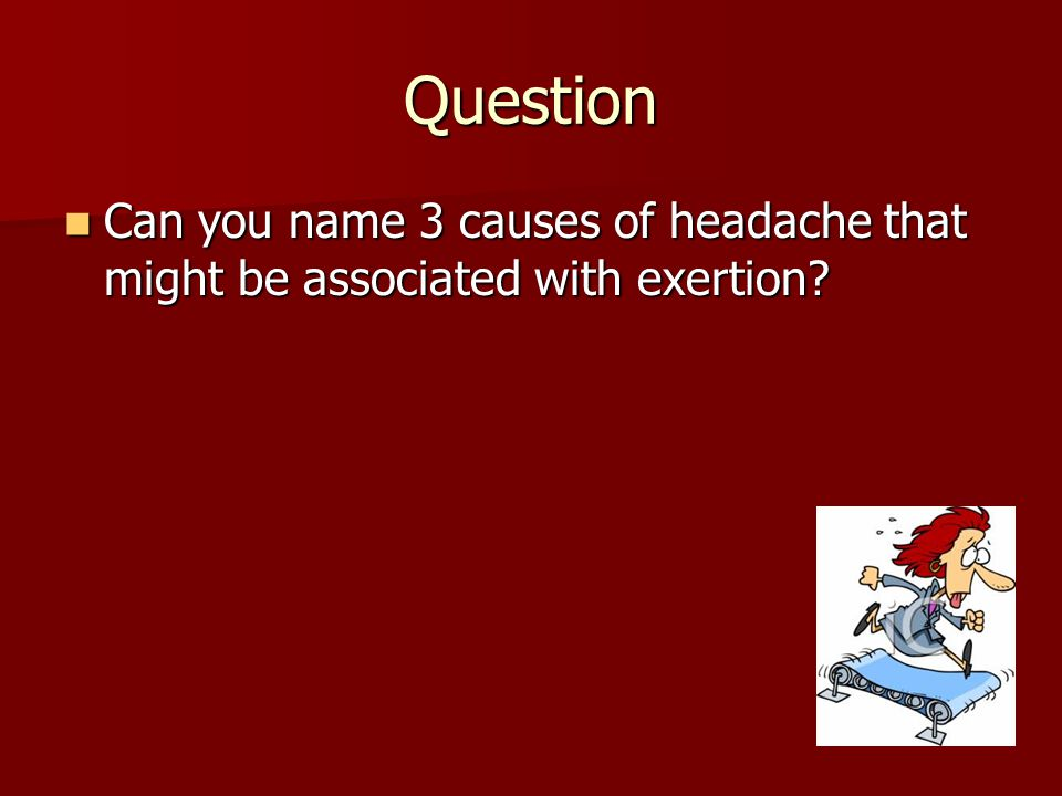 Question Can you name 3 causes of headache that might be associated with exertion