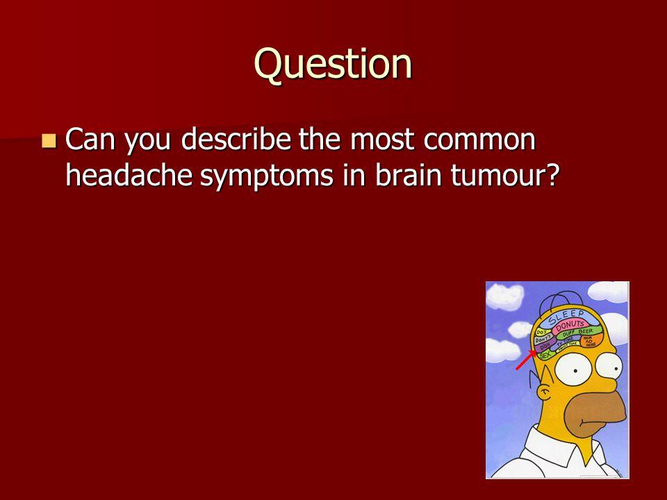 Question Can you describe the most common headache symptoms in brain tumour