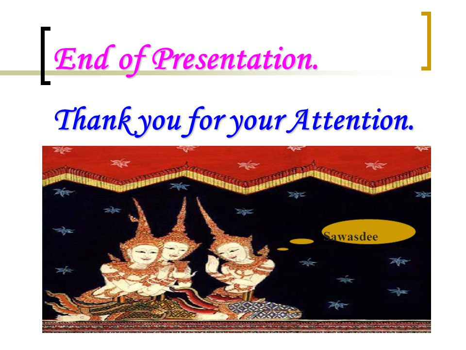 End of Presentation. Thank you for your Attention. Sawasdee